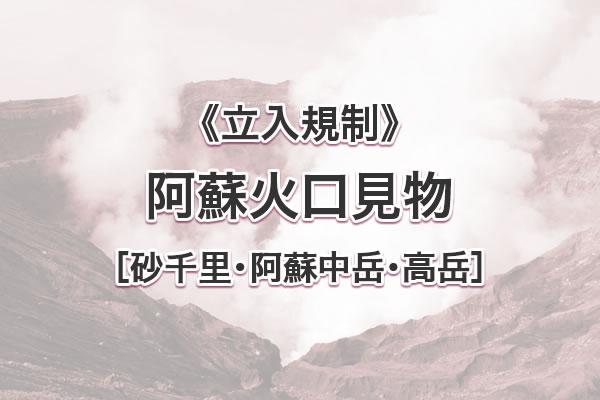 阿蘇火口周辺 規制情報[砂千里・阿蘇中岳・高岳]